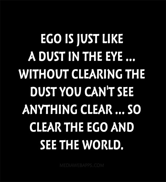 ego-is-just-like-a-dust-in-the-eye-without-clearing-the-dust-you-cant-see-anything-clear-so-clear-the-ego-and-see-the-world