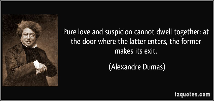 quote-pure-love-and-suspicion-cannot-dwell-together-at-the-door-where-the-latter-enters-the-former-alexandre-dumas-53702